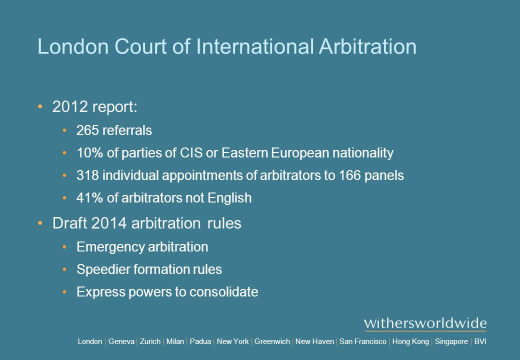 London | Geneva | Zurich | Milan | Padua | New York | Greenwich | New Haven | San Francisco | Hong Kong | Singapore | BVI London Court of International Arbitration 2012 report: 265 referrals 10% of parties of CIS or Eastern European nationality 318 individual appointments of arbitrators to 166 panels 41% of arbitrators not English Draft 2014 arbitration rules Emergency arbitration Speedier formation rules Express powers to consolidate
