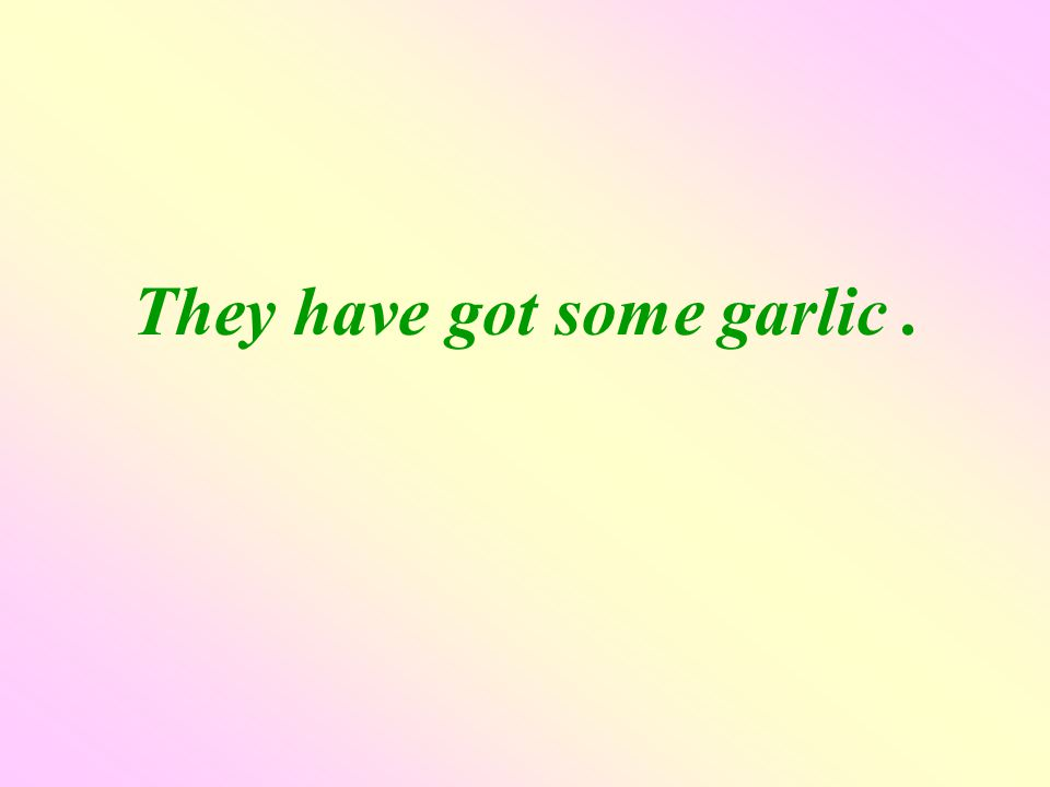 They have got some garlic.