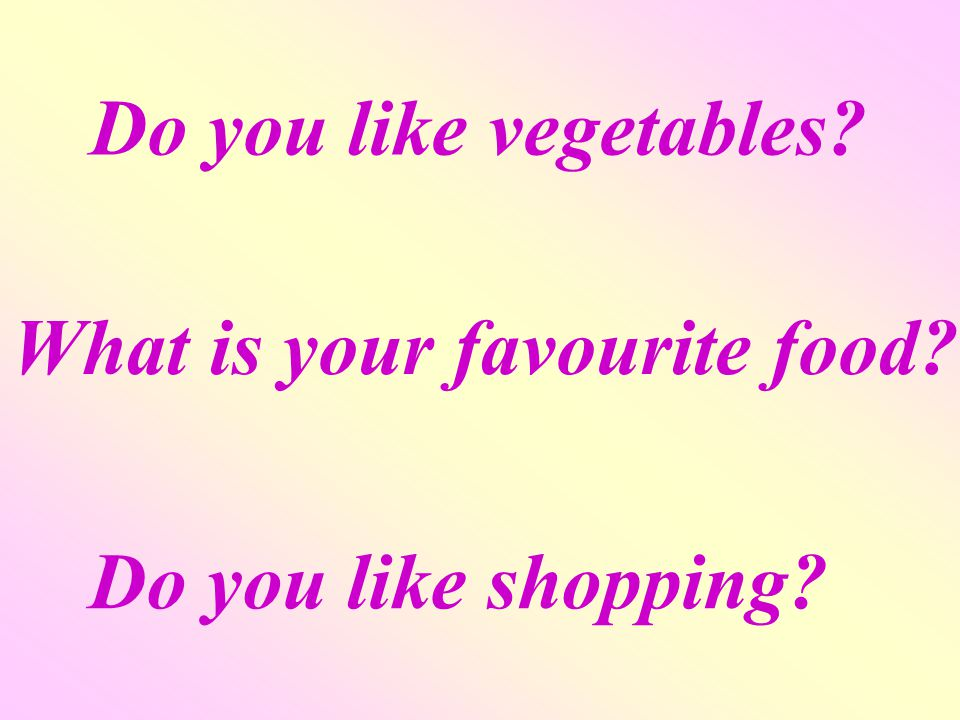 Do you like vegetables What is your favourite food Do you like shopping