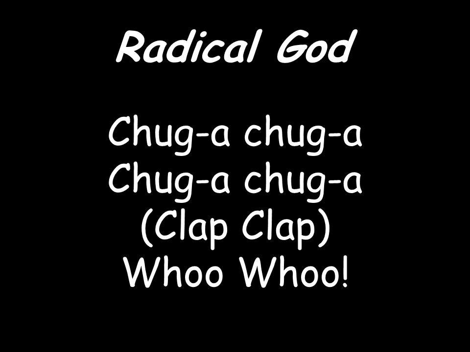 Radical God Chug-a chug-a (Clap Clap) Whoo Whoo!