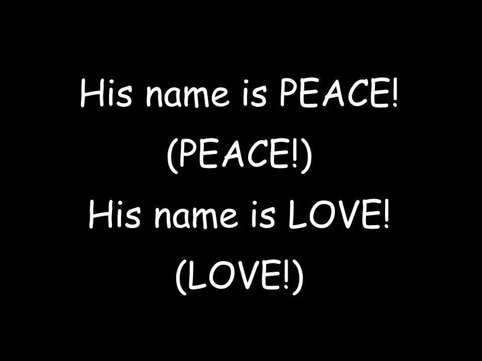 His name is PEACE! (PEACE!) His name is LOVE! (LOVE!)