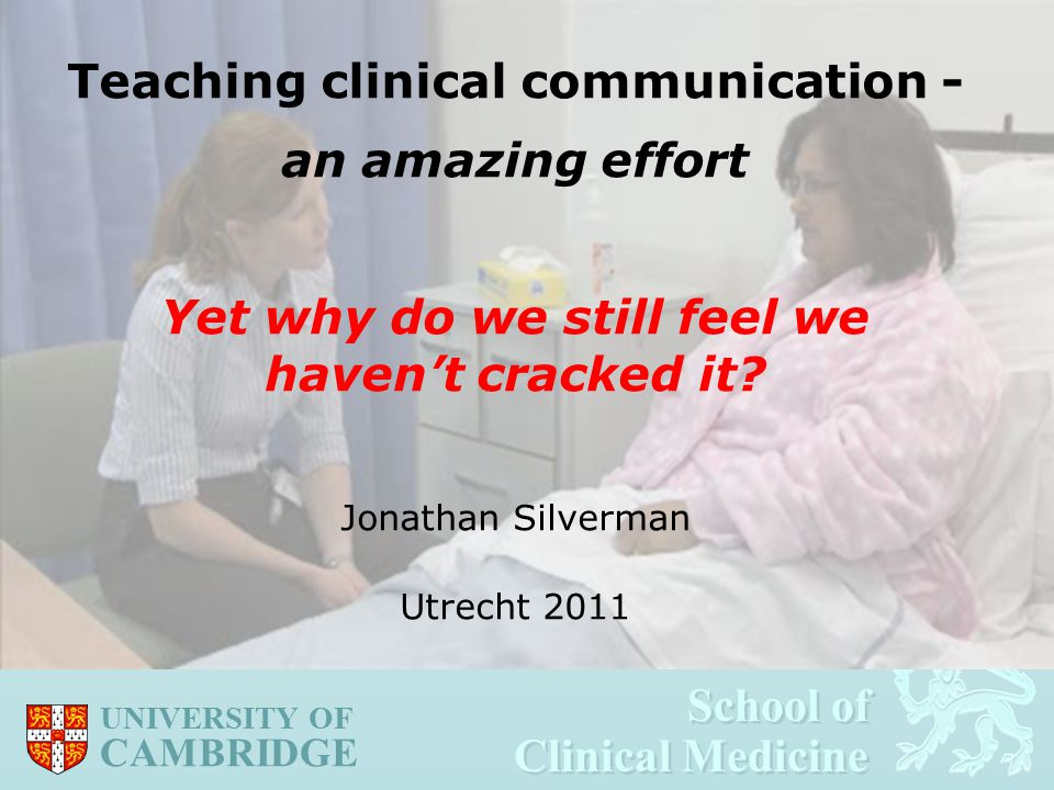 School of Clinical Medicine School of Clinical Medicine UNIVERSITY OF CAMBRIDGE Teaching clinical communication - an amazing effort Yet why do we still feel we haven't cracked it.