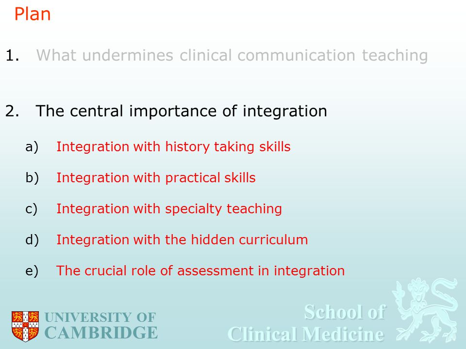 School of Clinical Medicine School of Clinical Medicine UNIVERSITY OF CAMBRIDGE Plan 1.What undermines clinical communication teaching 2.The central importance of integration a)Integration with history taking skills b)Integration with practical skills c)Integration with specialty teaching d)Integration with the hidden curriculum e)The crucial role of assessment in integration