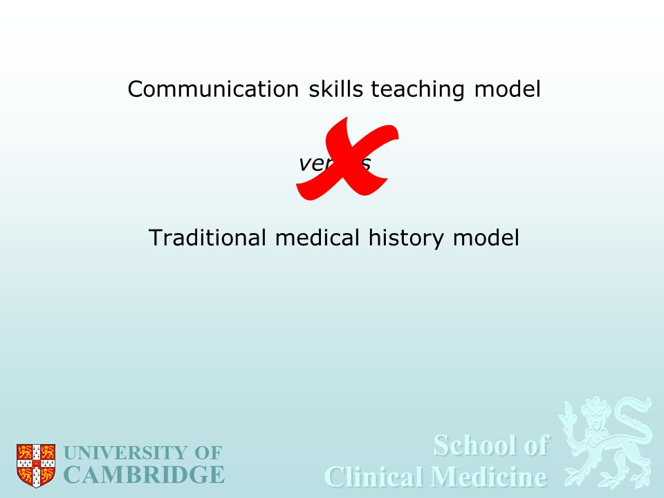 School of Clinical Medicine School of Clinical Medicine UNIVERSITY OF CAMBRIDGE Communication skills teaching model versus Traditional medical history model 