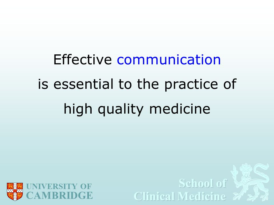 School of Clinical Medicine School of Clinical Medicine UNIVERSITY OF CAMBRIDGE Effective communication is essential to the practice of high quality medicine
