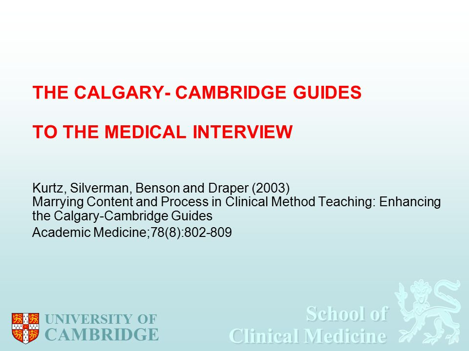 School of Clinical Medicine School of Clinical Medicine UNIVERSITY OF CAMBRIDGE THE CALGARY- CAMBRIDGE GUIDES TO THE MEDICAL INTERVIEW Kurtz, Silverman, Benson and Draper (2003) Marrying Content and Process in Clinical Method Teaching: Enhancing the Calgary-Cambridge Guides Academic Medicine;78(8):802-809