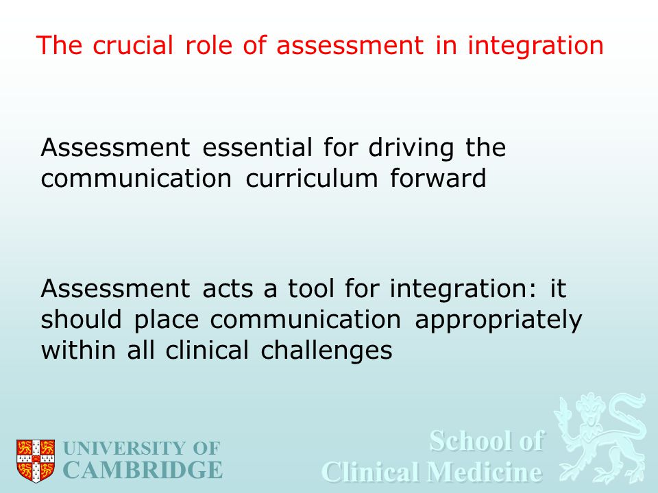 School of Clinical Medicine School of Clinical Medicine UNIVERSITY OF CAMBRIDGE Assessment essential for driving the communication curriculum forward Assessment acts a tool for integration: it should place communication appropriately within all clinical challenges The crucial role of assessment in integration