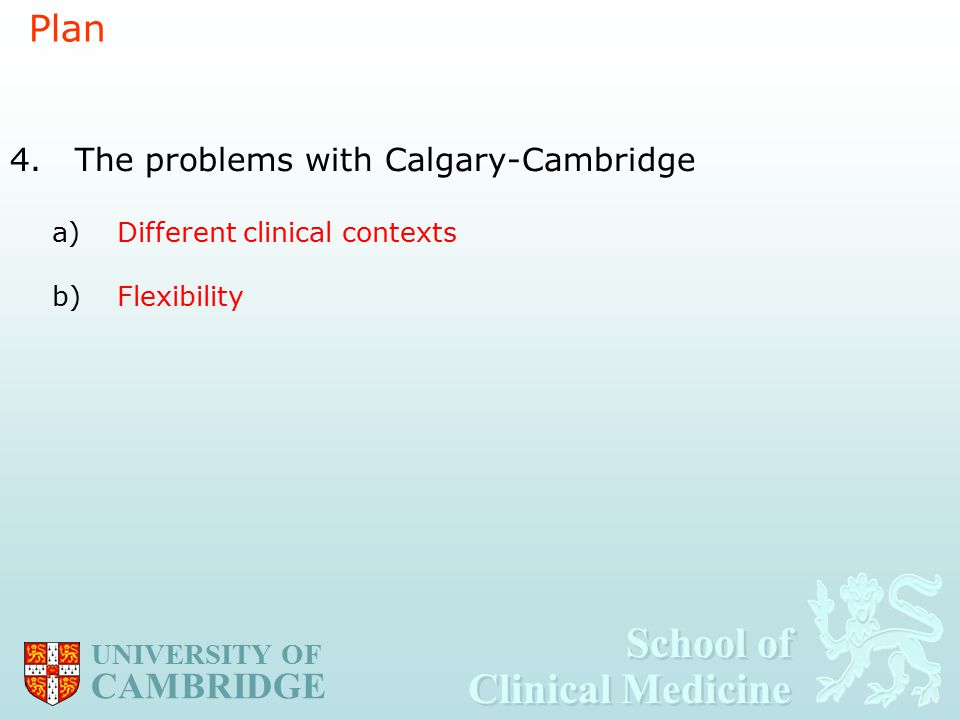 School of Clinical Medicine School of Clinical Medicine UNIVERSITY OF CAMBRIDGE Plan 4.The problems with Calgary-Cambridge a)Different clinical contexts b)Flexibility