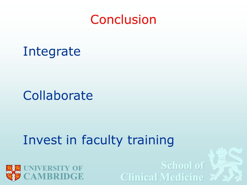 School of Clinical Medicine School of Clinical Medicine UNIVERSITY OF CAMBRIDGE Conclusion Integrate Collaborate Invest in faculty training