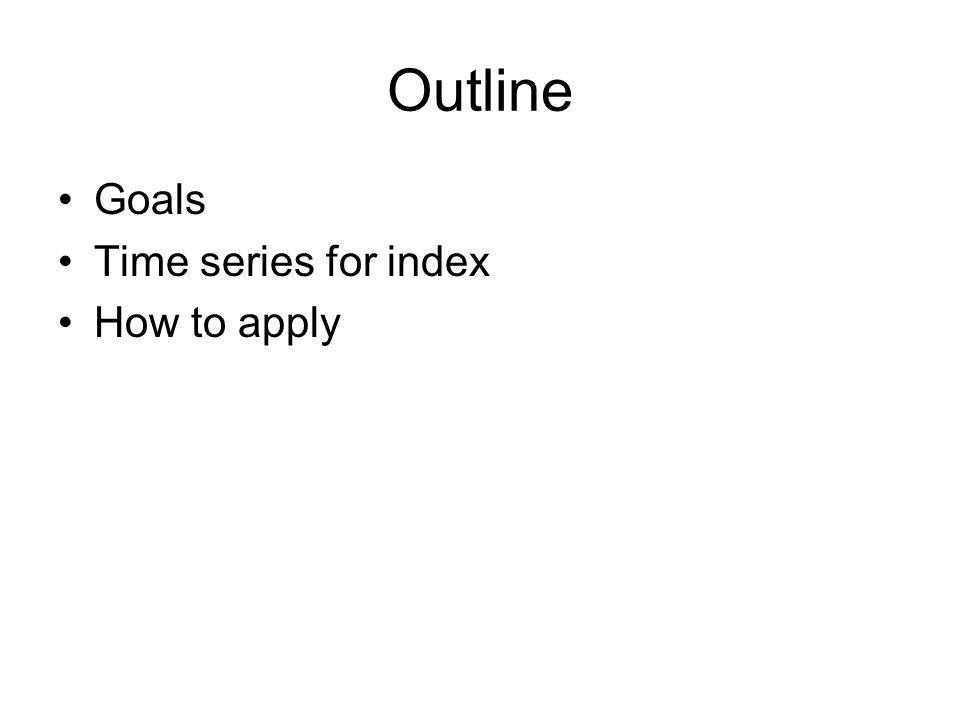 Outline Goals Time series for index How to apply