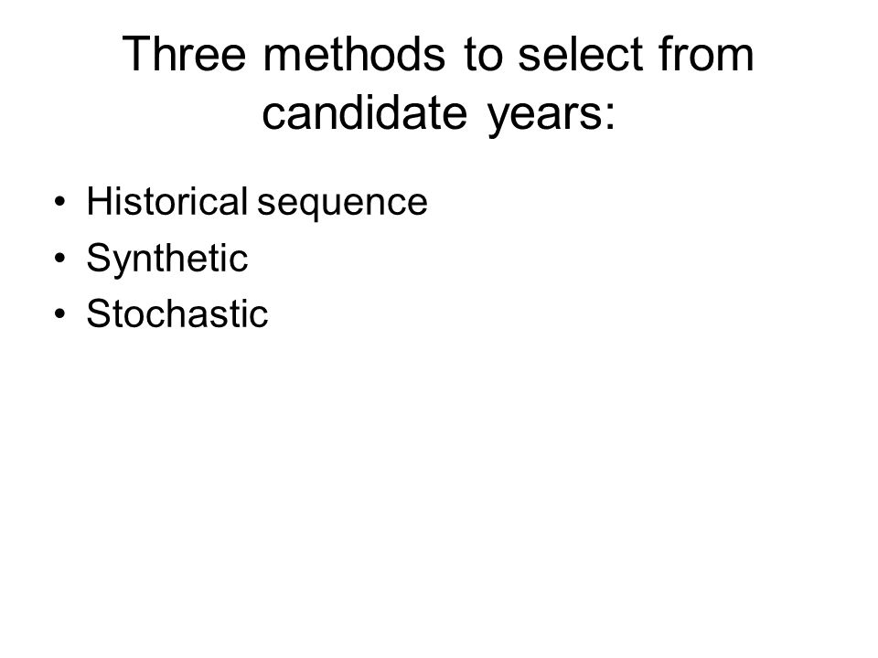Three methods to select from candidate years: Historical sequence Synthetic Stochastic