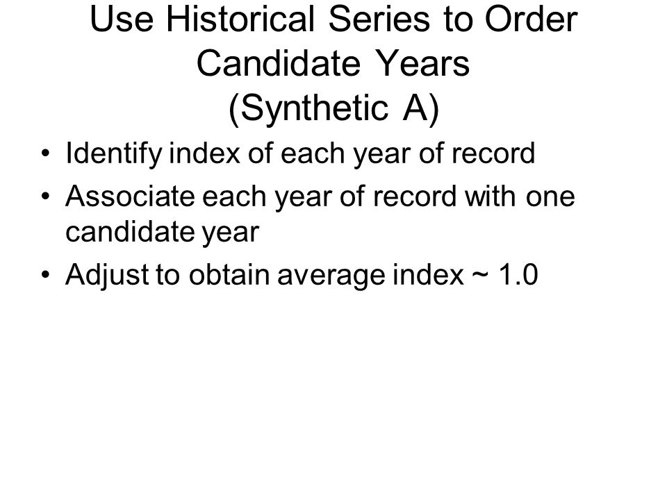 Use Historical Series to Order Candidate Years (Synthetic A) Identify index of each year of record Associate each year of record with one candidate year Adjust to obtain average index ~ 1.0