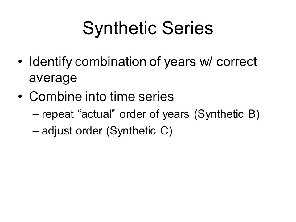 Synthetic Series Identify combination of years w/ correct average Combine into time series –repeat actual order of years (Synthetic B) –adjust order (Synthetic C)