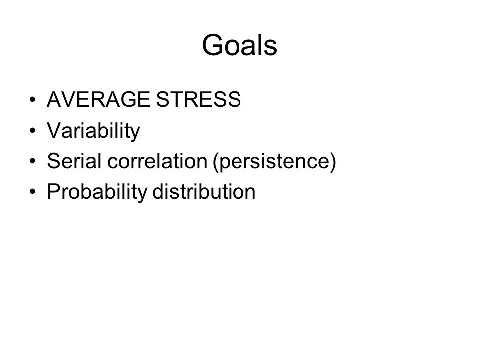 Goals AVERAGE STRESS Variability Serial correlation (persistence) Probability distribution
