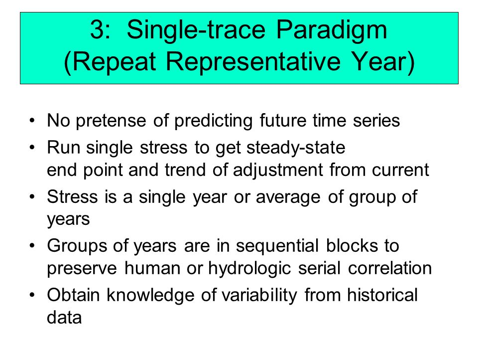 3: Single-trace Paradigm (Repeat Representative Year) No pretense of predicting future time series Run single stress to get steady-state end point and trend of adjustment from current Stress is a single year or average of group of years Groups of years are in sequential blocks to preserve human or hydrologic serial correlation Obtain knowledge of variability from historical data