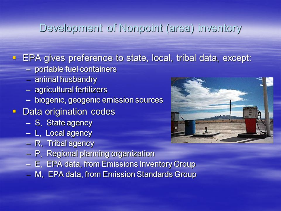 Development of Nonpoint (area) inventory  EPA gives preference to state, local, tribal data, except: –portable fuel containers –animal husbandry –agricultural fertilizers –biogenic, geogenic emission sources  Data origination codes –S, State agency –L, Local agency –R, Tribal agency –P, Regional planning organization –E, EPA data, from Emissions Inventory Group –M, EPA data, from Emission Standards Group