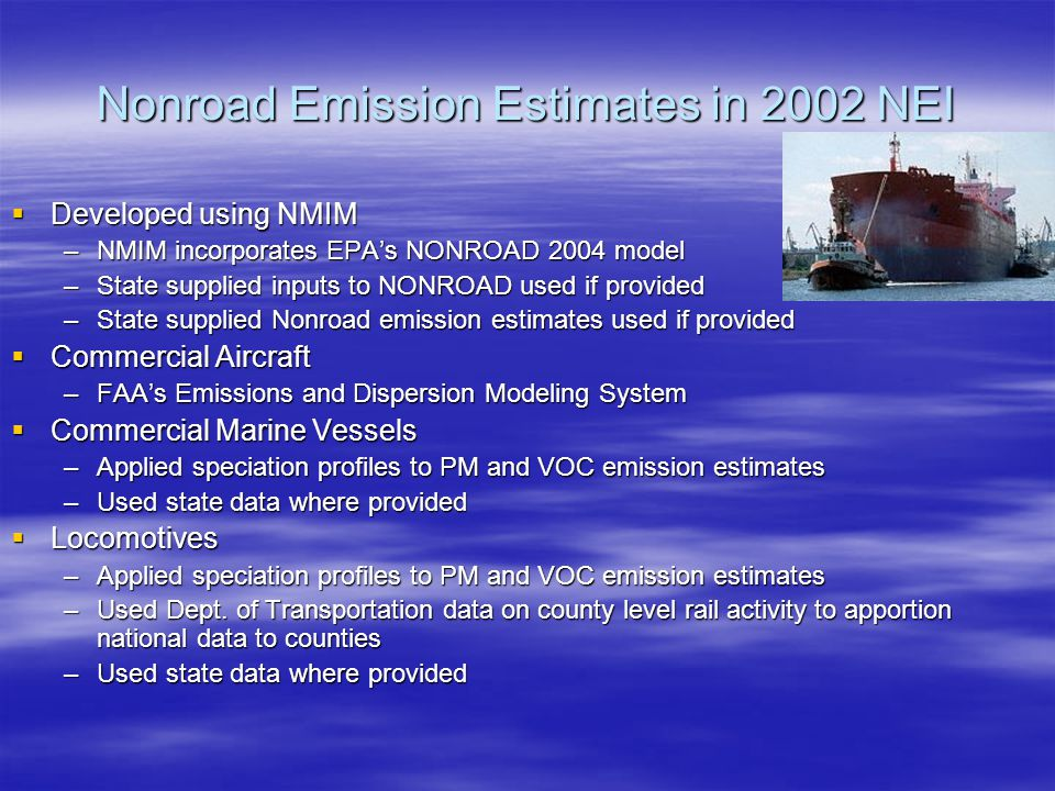 Nonroad Emission Estimates in 2002 NEI  Developed using NMIM –NMIM incorporates EPA's NONROAD 2004 model –State supplied inputs to NONROAD used if provided –State supplied Nonroad emission estimates used if provided  Commercial Aircraft –FAA's Emissions and Dispersion Modeling System  Commercial Marine Vessels –Applied speciation profiles to PM and VOC emission estimates –Used state data where provided  Locomotives –Applied speciation profiles to PM and VOC emission estimates –Used Dept.