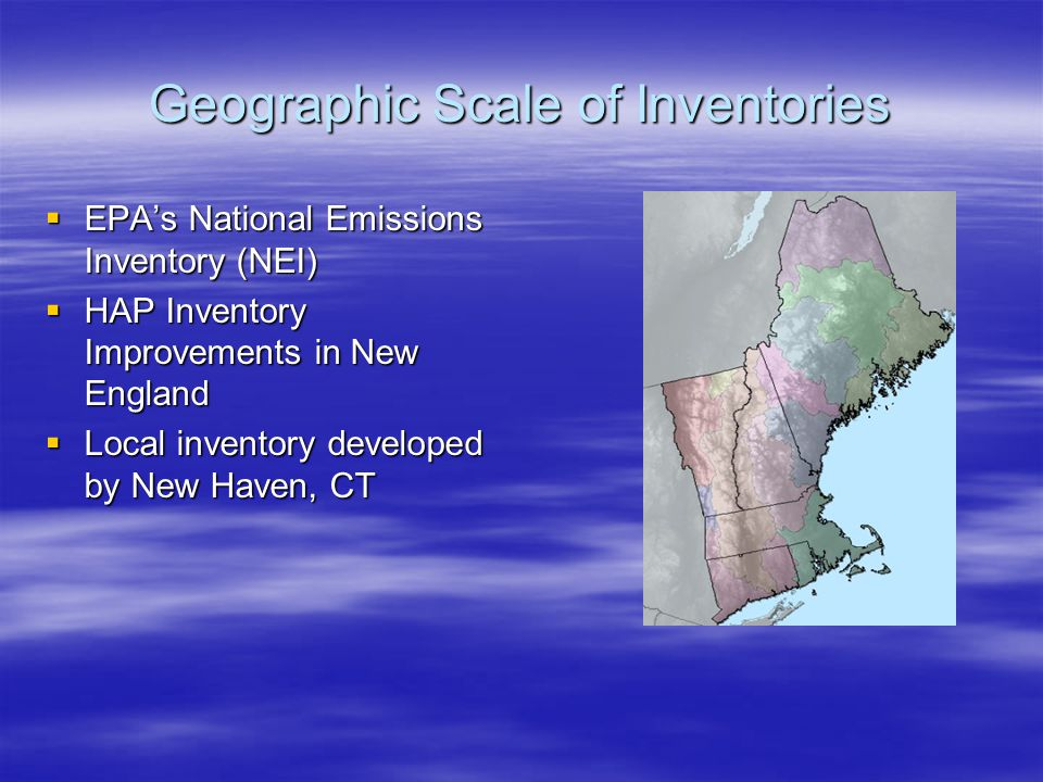 Geographic Scale of Inventories  EPA's National Emissions Inventory (NEI)  HAP Inventory Improvements in New England  Local inventory developed by New Haven, CT