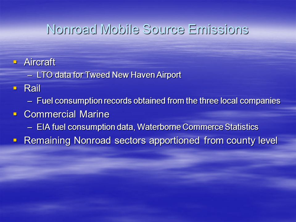 Nonroad Mobile Source Emissions  Aircraft –LTO data for Tweed New Haven Airport  Rail –Fuel consumption records obtained from the three local companies  Commercial Marine –EIA fuel consumption data, Waterborne Commerce Statistics  Remaining Nonroad sectors apportioned from county level