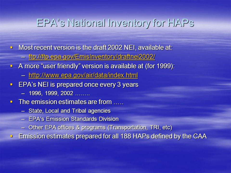 EPA's National Inventory for HAPs  Most recent version is the draft 2002 NEI, available at: –ftp://ftp.epa.gov/EmisInventory/draftnei2002/ ftp://ftp.epa.gov/EmisInventory/draftnei2002/  A more user friendly version is available at (for 1999): –http://www.epa.gov/air/data/index.html http://www.epa.gov/air/data/index.html  EPA's NEI is prepared once every 3 years –1996, 1999, 2002 ……..