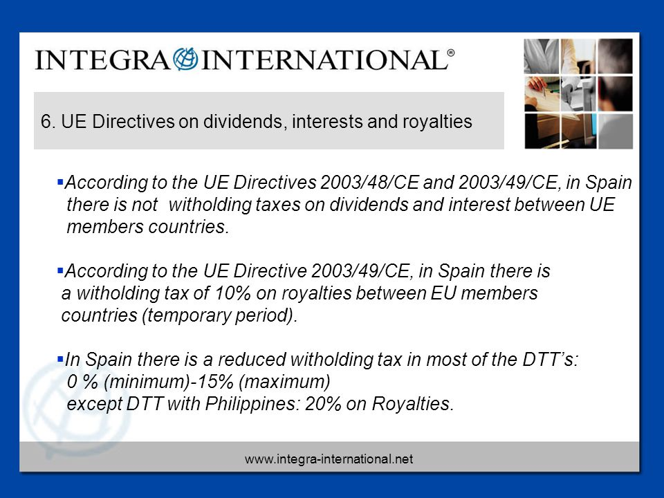 www.integra-international.net 6. UE Directives on dividends, interests and royalties  According to the UE Directives 2003/48/CE and 2003/49/CE, in Sp