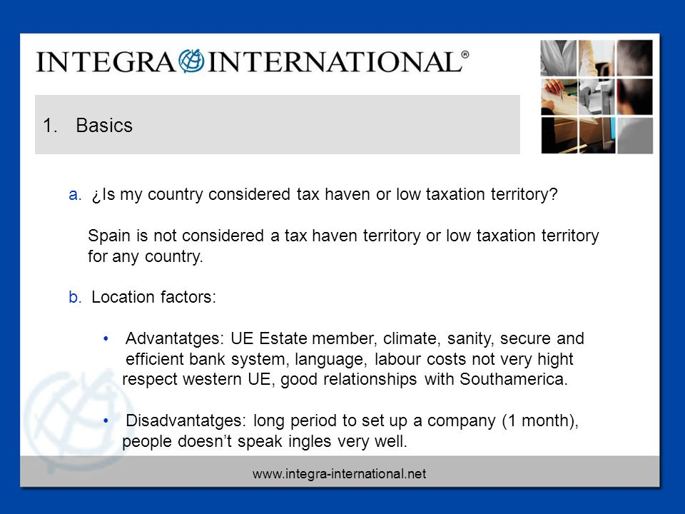 www.integra-international.net 1. Basics a.¿Is my country considered tax haven or low taxation territory? Spain is not considered a tax haven territory