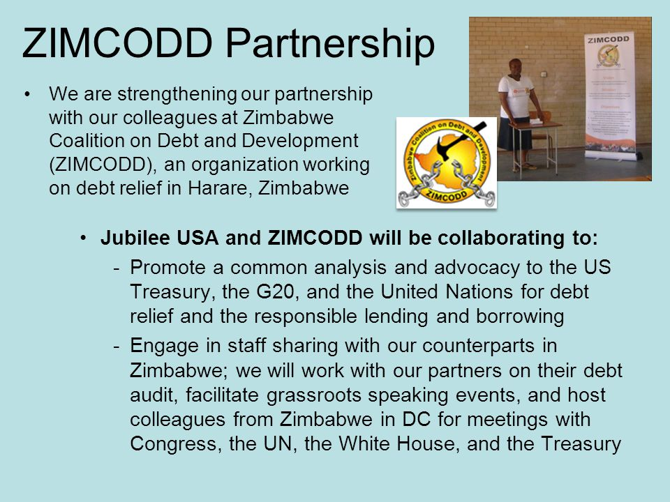 ZIMCODD Partnership Jubilee USA and ZIMCODD will be collaborating to: -Promote a common analysis and advocacy to the US Treasury, the G20, and the United Nations for debt relief and the responsible lending and borrowing -Engage in staff sharing with our counterparts in Zimbabwe; we will work with our partners on their debt audit, facilitate grassroots speaking events, and host colleagues from Zimbabwe in DC for meetings with Congress, the UN, the White House, and the Treasury We are strengthening our partnership with our colleagues at Zimbabwe Coalition on Debt and Development (ZIMCODD), an organization working on debt relief in Harare, Zimbabwe