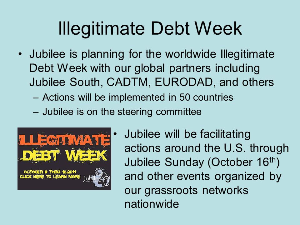 Illegitimate Debt Week Jubilee is planning for the worldwide Illegitimate Debt Week with our global partners including Jubilee South, CADTM, EURODAD, and others –Actions will be implemented in 50 countries –Jubilee is on the steering committee Jubilee will be facilitating actions around the U.S.