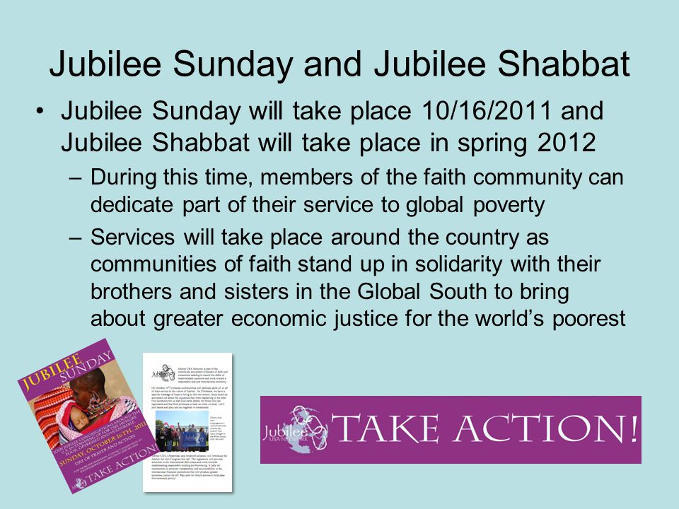 Jubilee Sunday and Jubilee Shabbat Jubilee Sunday will take place 10/16/2011 and Jubilee Shabbat will take place in spring 2012 –During this time, members of the faith community can dedicate part of their service to global poverty –Services will take place around the country as communities of faith stand up in solidarity with their brothers and sisters in the Global South to bring about greater economic justice for the world's poorest