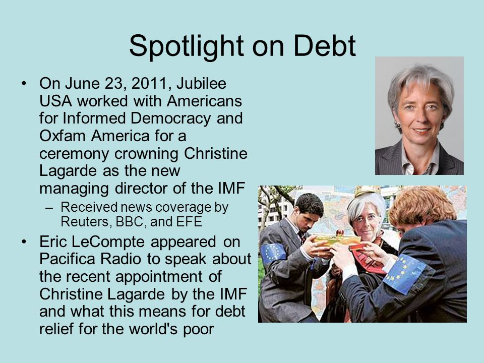 Spotlight on Debt On June 23, 2011, Jubilee USA worked with Americans for Informed Democracy and Oxfam America for a ceremony crowning Christine Lagarde as the new managing director of the IMF –Received news coverage by Reuters, BBC, and EFE Eric LeCompte appeared on Pacifica Radio to speak about the recent appointment of Christine Lagarde by the IMF and what this means for debt relief for the world s poor