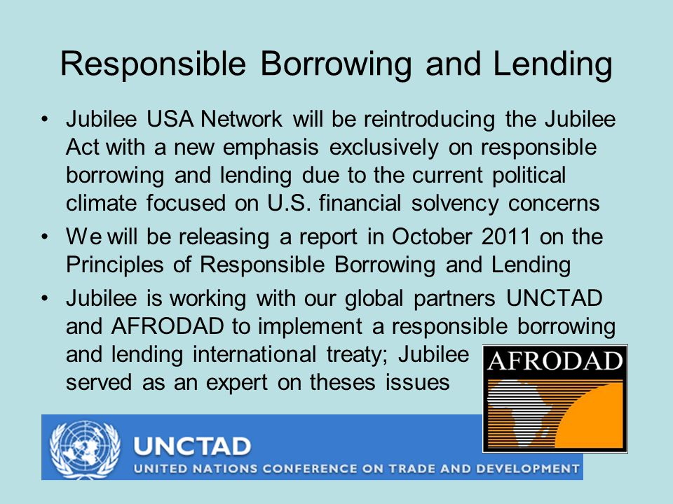Responsible Borrowing and Lending Jubilee USA Network will be reintroducing the Jubilee Act with a new emphasis exclusively on responsible borrowing and lending due to the current political climate focused on U.S.