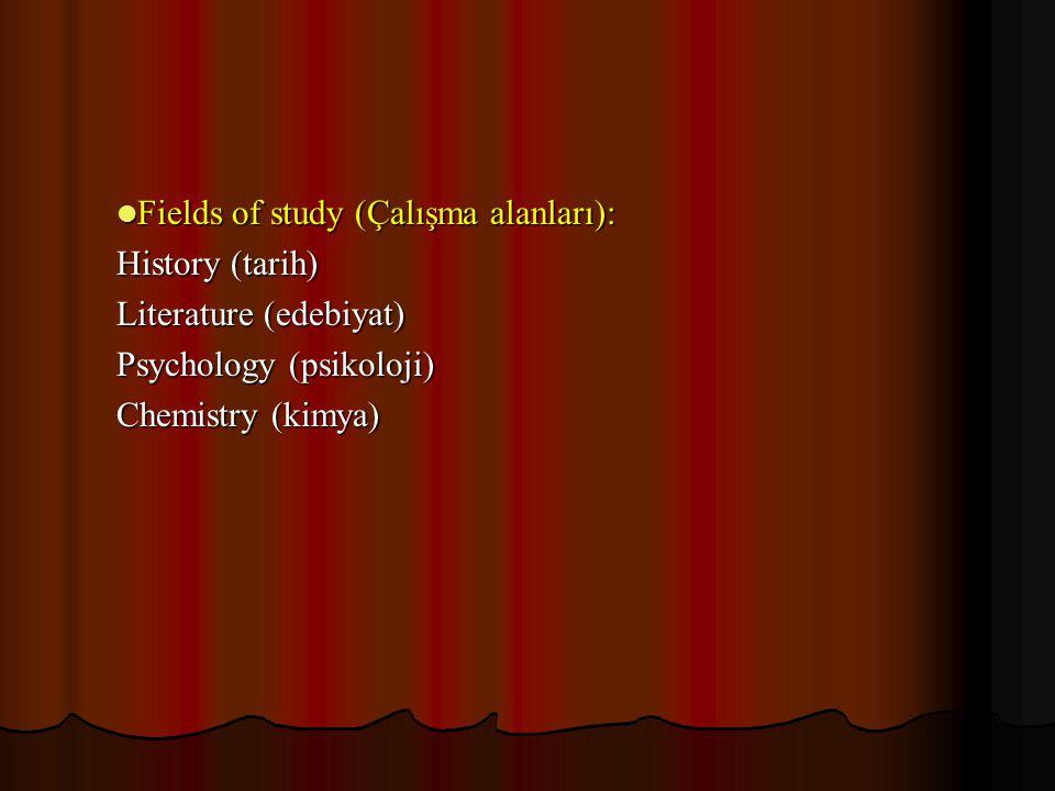 Fields of study (Çalışma alanları): Fields of study (Çalışma alanları): History (tarih) Literature (edebiyat) Psychology (psikoloji) Chemistry (kimya)