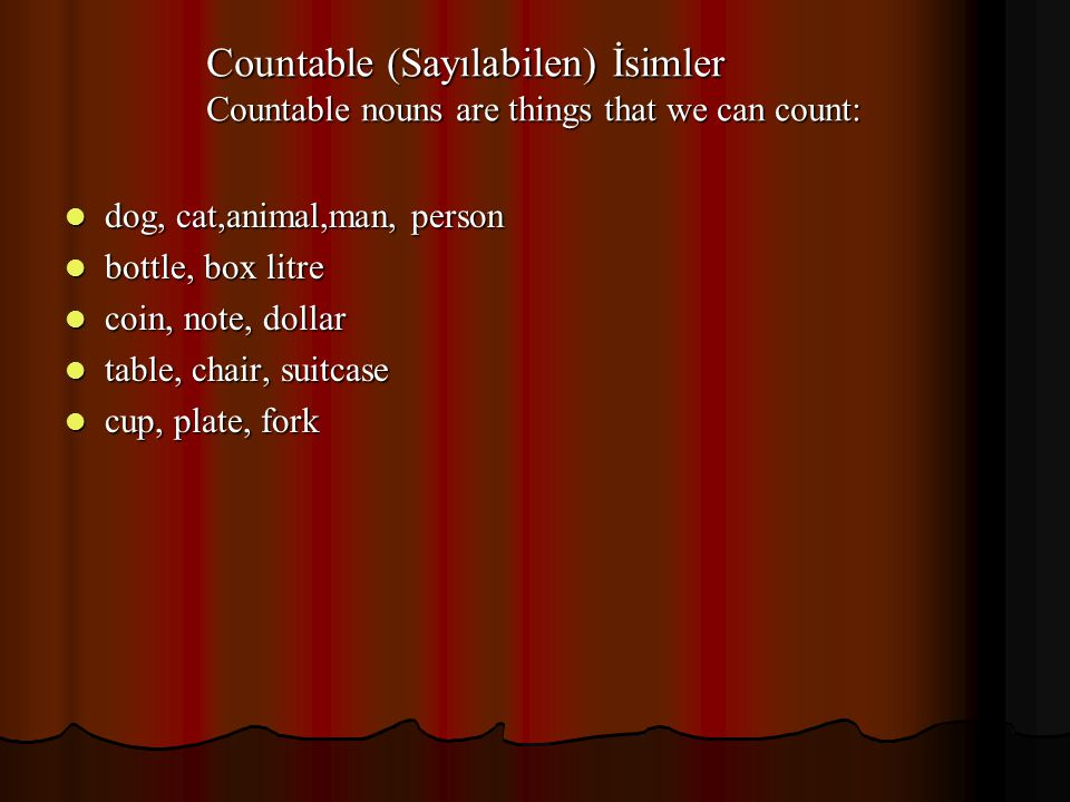 Countable (Sayılabilen) İsimler Countable nouns are things that we can count: dog, cat,animal,man, person dog, cat,animal,man, person bottle, box litre bottle, box litre coin, note, dollar coin, note, dollar table, chair, suitcase table, chair, suitcase cup, plate, fork cup, plate, fork