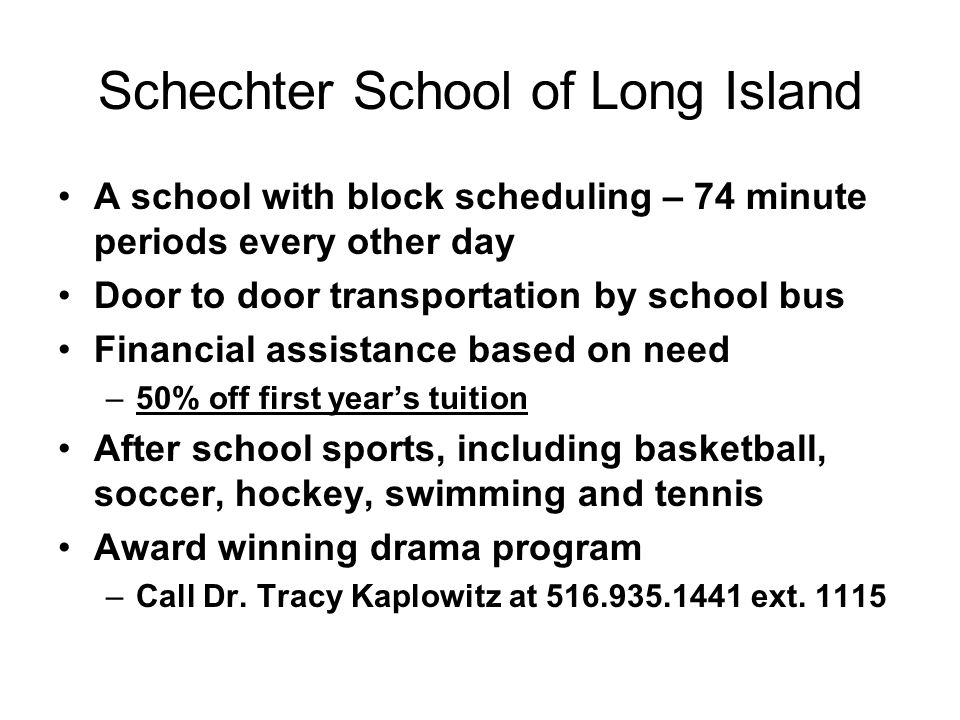 Schechter School of Long Island A school with block scheduling – 74 minute periods every other day Door to door transportation by school bus Financial assistance based on need –50% off first year's tuition After school sports, including basketball, soccer, hockey, swimming and tennis Award winning drama program –Call Dr.