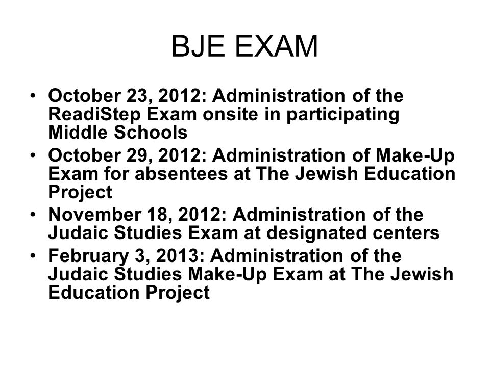 BJE EXAM October 23, 2012: Administration of the ReadiStep Exam onsite in participating Middle Schools October 29, 2012: Administration of Make-Up Exam for absentees at The Jewish Education Project November 18, 2012: Administration of the Judaic Studies Exam at designated centers February 3, 2013: Administration of the Judaic Studies Make-Up Exam at The Jewish Education Project