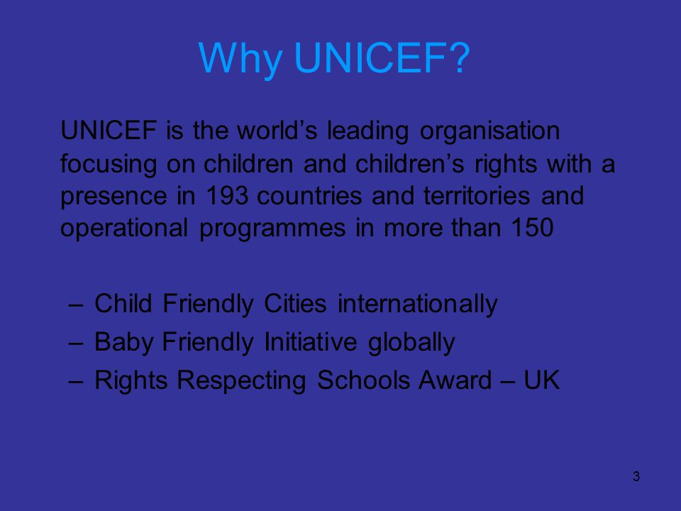 3 Why UNICEF? UNICEF is the world's leading organisation focusing on children and children's rights with a presence in 193 countries and territories a
