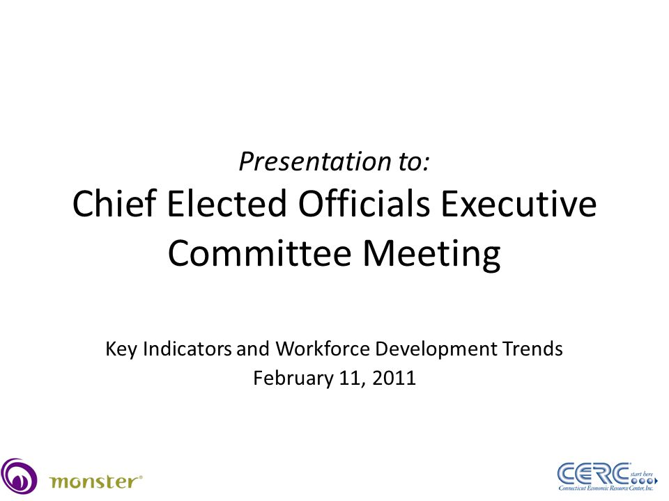 Presentation to: Chief Elected Officials Executive Committee Meeting Key Indicators and Workforce Development Trends February 11, 2011