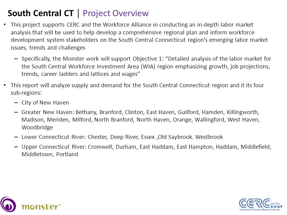 23 This project supports CERC and the Workforce Alliance in conducting an in-depth labor market analysis that will be used to help develop a comprehensive regional plan and inform workforce development system stakeholders on the South Central Connecticut region's emerging labor market issues, trends and challenges – Specifically, the Monster work will support Objective 1: Detailed analysis of the labor market for the South Central Workforce Investment Area (WIA) region emphasizing growth, job projections, trends, career ladders and lattices and wages This report will analyze supply and demand for the South Central Connecticut region and it its four sub-regions: – City of New Haven – Greater New Haven: Bethany, Branford, Clinton, East Haven, Guilford, Hamden, Killingworth, Madison, Meriden, Milford, North Branford, North Haven, Orange, Wallingford, West Haven, Woodbridge – Lower Connecticut River: Chester, Deep River, Essex,Old Saybrook.