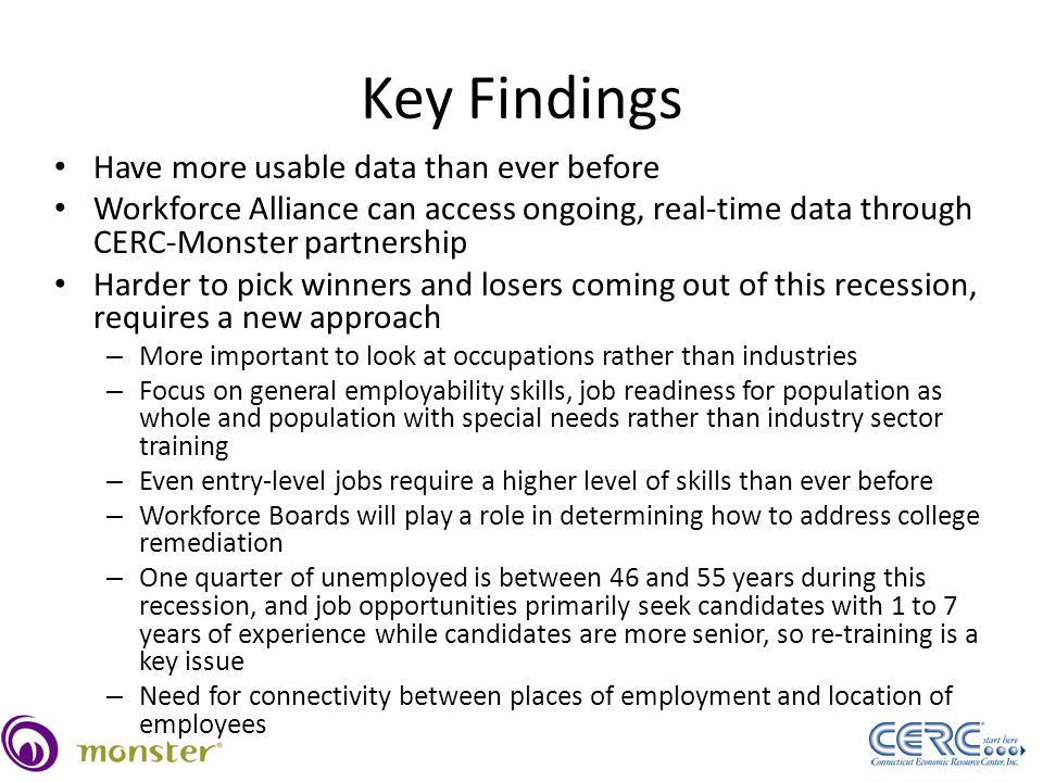 Key Findings Have more usable data than ever before Workforce Alliance can access ongoing, real-time data through CERC-Monster partnership Harder to pick winners and losers coming out of this recession, requires a new approach – More important to look at occupations rather than industries – Focus on general employability skills, job readiness for population as whole and population with special needs rather than industry sector training – Even entry-level jobs require a higher level of skills than ever before – Workforce Boards will play a role in determining how to address college remediation – One quarter of unemployed is between 46 and 55 years during this recession, and job opportunities primarily seek candidates with 1 to 7 years of experience while candidates are more senior, so re-training is a key issue – Need for connectivity between places of employment and location of employees