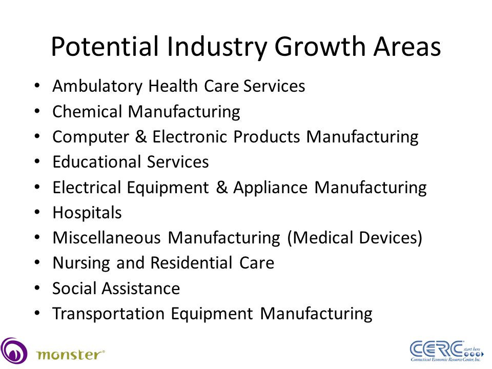 Potential Industry Growth Areas Ambulatory Health Care Services Chemical Manufacturing Computer & Electronic Products Manufacturing Educational Services Electrical Equipment & Appliance Manufacturing Hospitals Miscellaneous Manufacturing (Medical Devices) Nursing and Residential Care Social Assistance Transportation Equipment Manufacturing