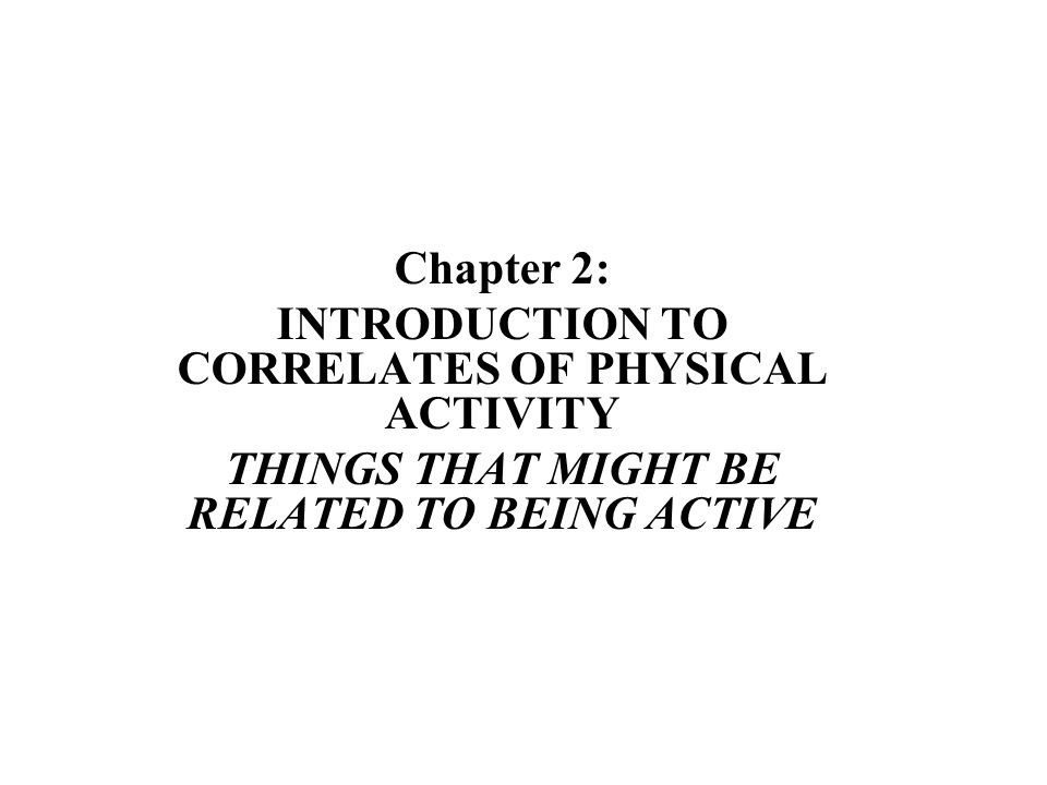 Chapter 2: INTRODUCTION TO CORRELATES OF PHYSICAL ACTIVITY THINGS THAT MIGHT BE RELATED TO BEING ACTIVE