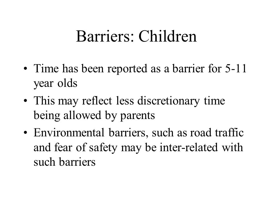 Barriers: Children Time has been reported as a barrier for 5-11 year olds This may reflect less discretionary time being allowed by parents Environmen