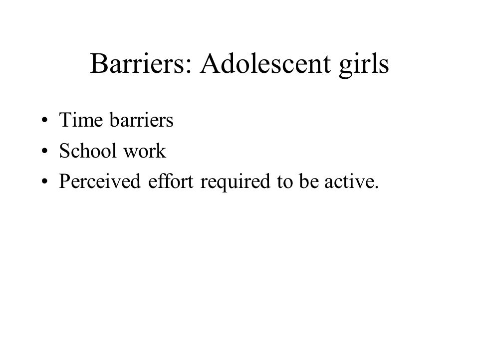 Barriers: Adolescent girls Time barriers School work Perceived effort required to be active.