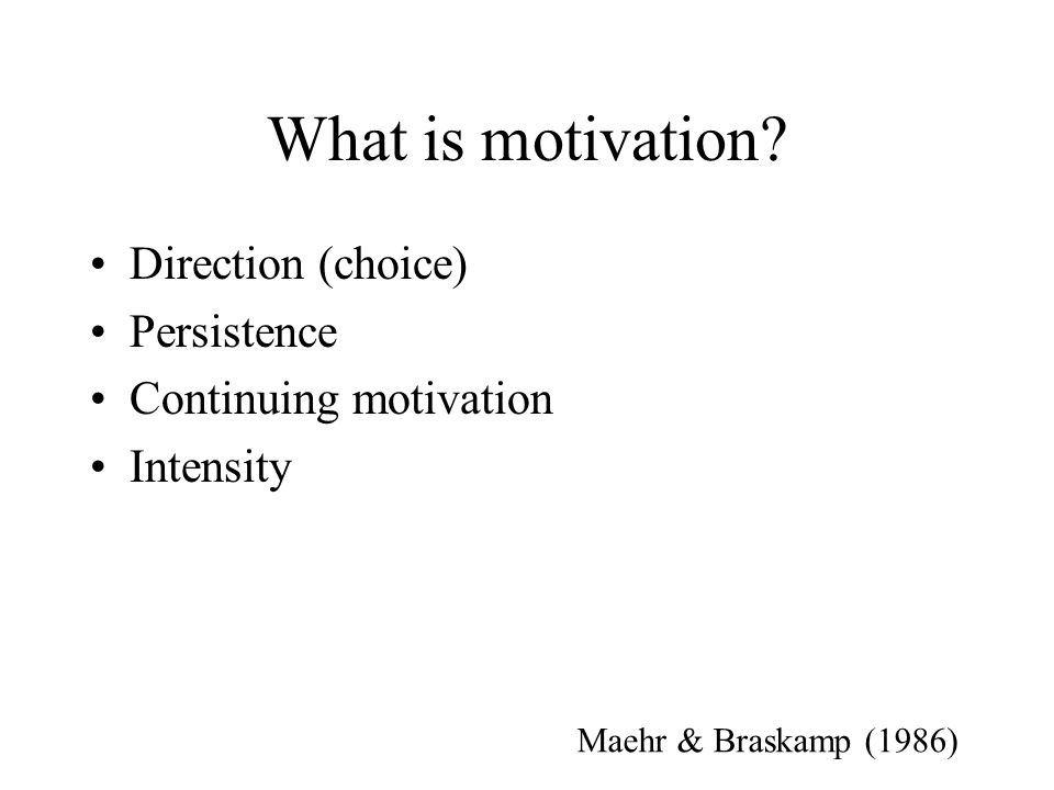 What is motivation? Direction (choice) Persistence Continuing motivation Intensity Maehr & Braskamp (1986)