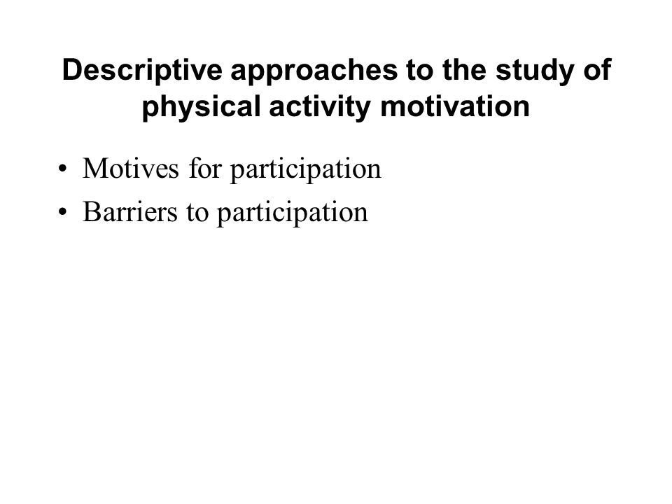 Descriptive approaches to the study of physical activity motivation Motives for participation Barriers to participation