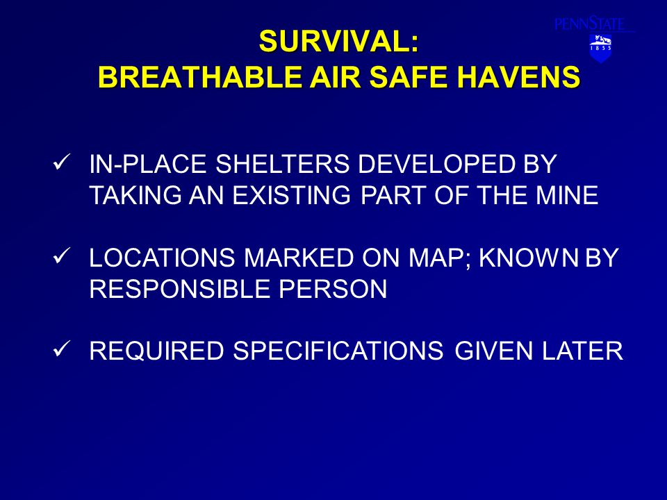 SURVIVAL: BREATHABLE AIR SAFE HAVENS IN-PLACE SHELTERS DEVELOPED BY TAKING AN EXISTING PART OF THE MINE LOCATIONS MARKED ON MAP; KNOWN BY RESPONSIBLE PERSON REQUIRED SPECIFICATIONS GIVEN LATER