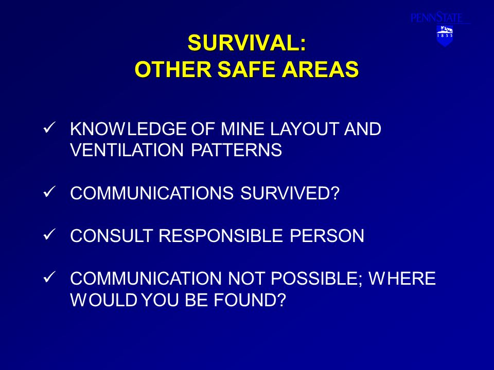 SURVIVAL: OTHER SAFE AREAS KNOWLEDGE OF MINE LAYOUT AND VENTILATION PATTERNS COMMUNICATIONS SURVIVED? CONSULT RESPONSIBLE PERSON COMMUNICATION NOT POS