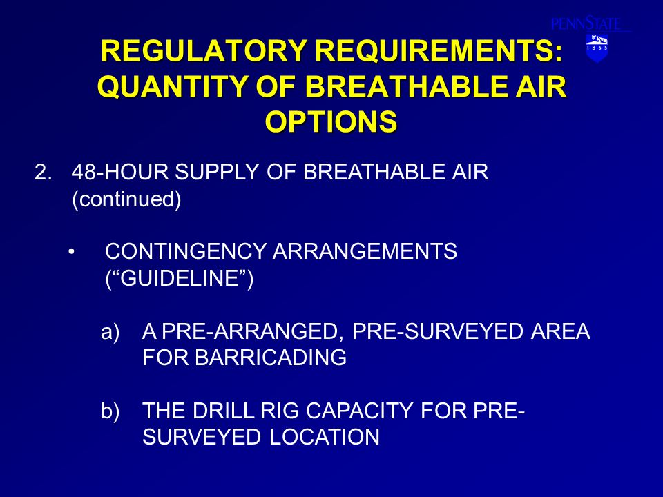 REGULATORY REQUIREMENTS: QUANTITY OF BREATHABLE AIR OPTIONS 2.48-HOUR SUPPLY OF BREATHABLE AIR (continued) CONTINGENCY ARRANGEMENTS ( GUIDELINE ) a)A PRE-ARRANGED, PRE-SURVEYED AREA FOR BARRICADING b)THE DRILL RIG CAPACITY FOR PRE- SURVEYED LOCATION