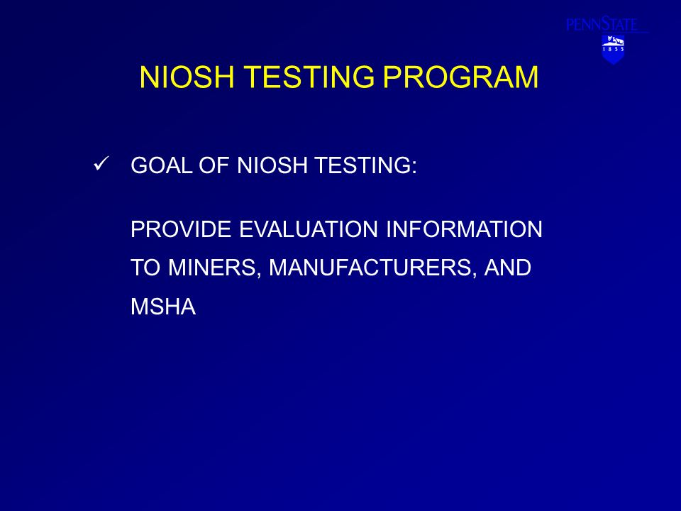 NIOSH TESTING PROGRAM GOAL OF NIOSH TESTING: PROVIDE EVALUATION INFORMATION TO MINERS, MANUFACTURERS, AND MSHA