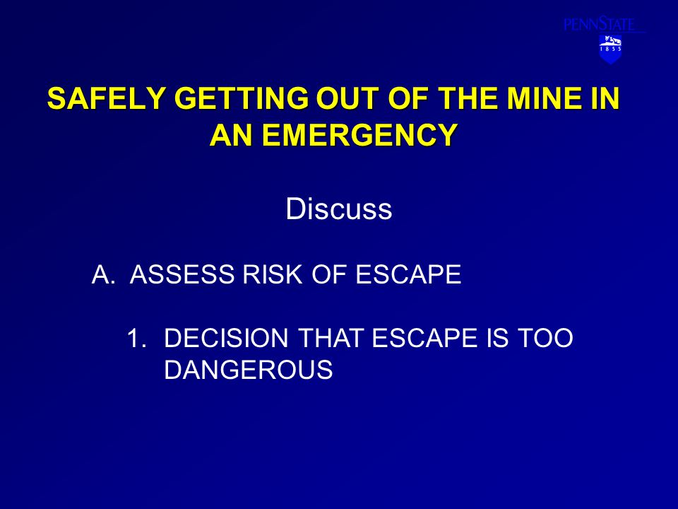 SAFELY GETTING OUT OF THE MINE IN AN EMERGENCY THE CHOICE OF SELECTING A REFUGE OPTION DEPENDS UPON THE FOLLOWING: a.KNOWLEDGE OF EMERGENCY SITUATION b.KNOWING THAT ESCAPE ROUTES ARE BLOCKED c.KNOWING LOCATIONS OF BREATHABLE AIR SAFE HAVENS/REFUGE CHAMBERS, AND FEASIBILITY OF REACHING ONE OF THEM